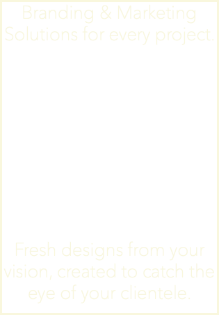 Branding & Marketing Solutions for every project. Fresh designs from your vision, created to catch the eye of your clientele.